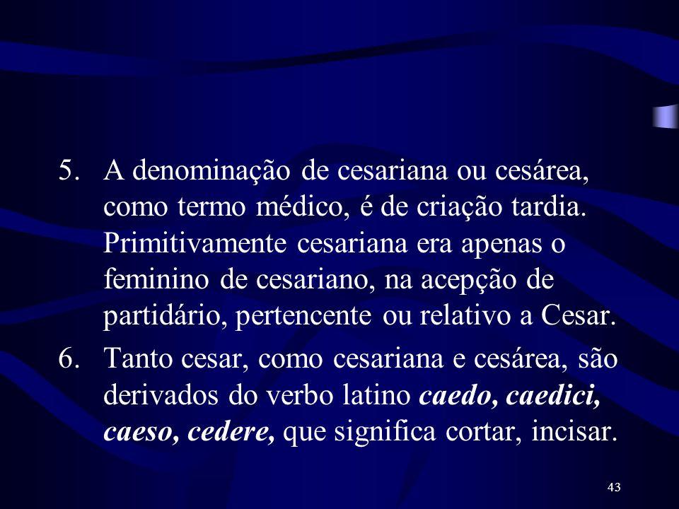 43 5.A denominação de cesariana ou cesárea, como termo médico, é de criação tardia. Primitivamente cesariana era apenas o feminino de cesariano, na ac