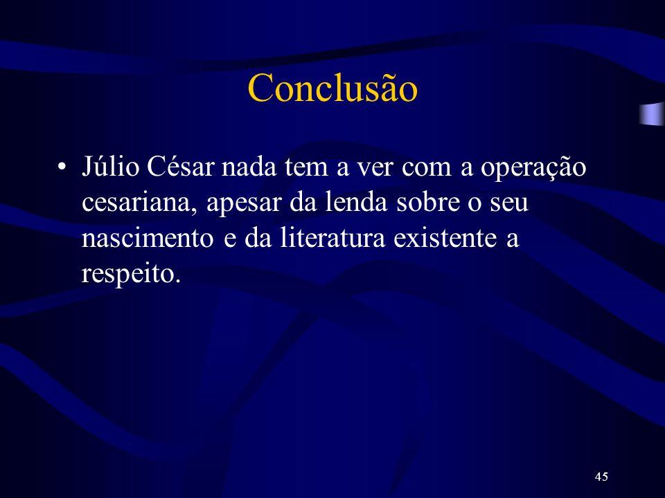 45 Conclusão Júlio César nada tem a ver com a operação cesariana, apesar da lenda sobre o seu nascimento e da literatura existente a respeito.