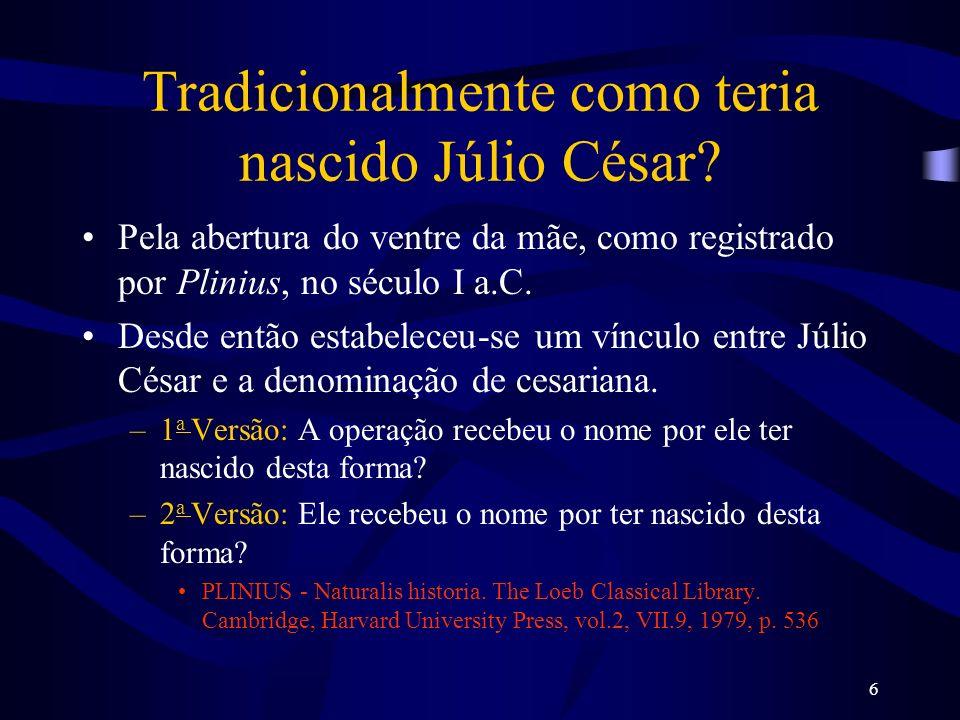 6 Tradicionalmente como teria nascido Júlio César? Pela abertura do ventre da mãe, como registrado por Plinius, no século I a.C. Desde então estabelec
