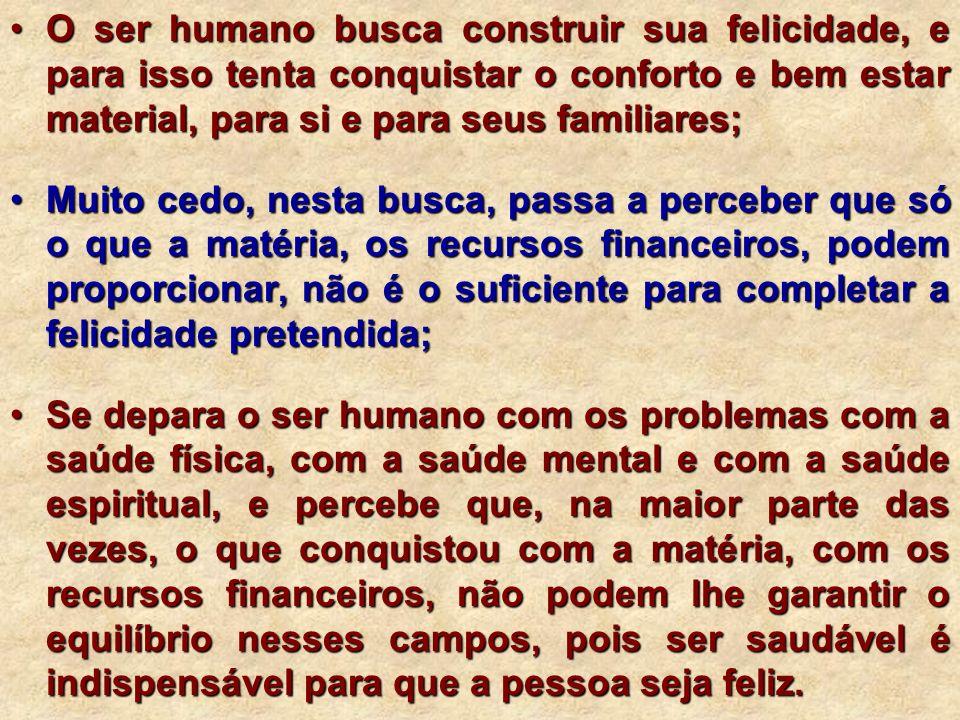 O ser humano busca construir sua felicidade, e para isso tenta conquistar o conforto e bem estar material, para si e para seus familiares;O ser humano