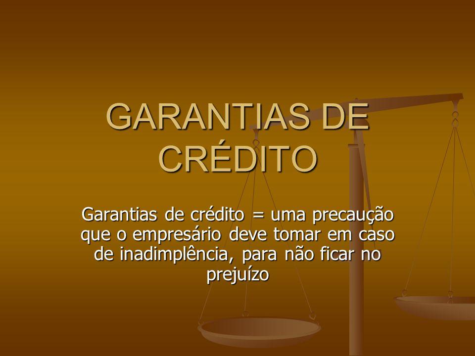 GARANTIAS DE CRÉDITO Garantias de crédito = uma precaução que o empresário deve tomar em caso de inadimplência, para não ficar no prejuízo