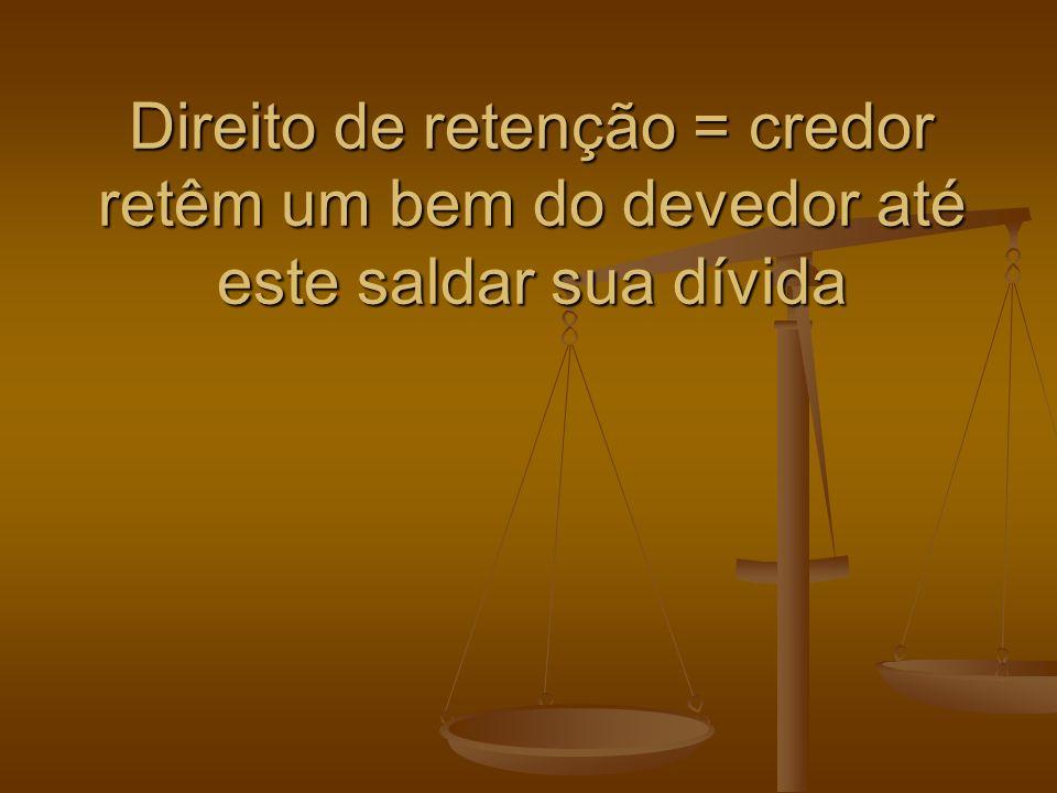 Direito de retenção = credor retêm um bem do devedor até este saldar sua dívida