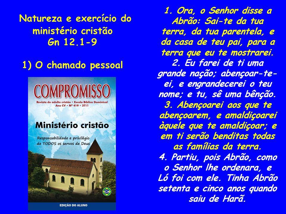 Natureza e exercício do ministério cristão Gn 12.1-9 1) O chamado pessoal 1. Ora, o Senhor disse a Abrão: Sai-te da tua terra, da tua parentela, e da