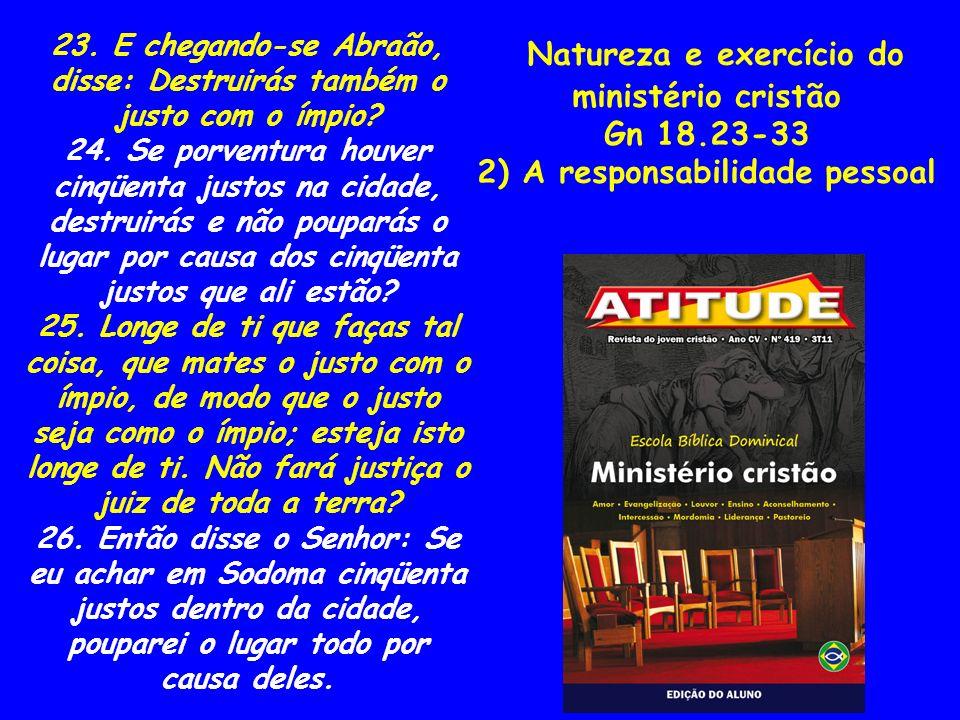 Natureza e exercício do ministério cristão Gn 18.23-33 2) A responsabilidade pessoal 23. E chegando-se Abraão, disse: Destruirás também o justo com o
