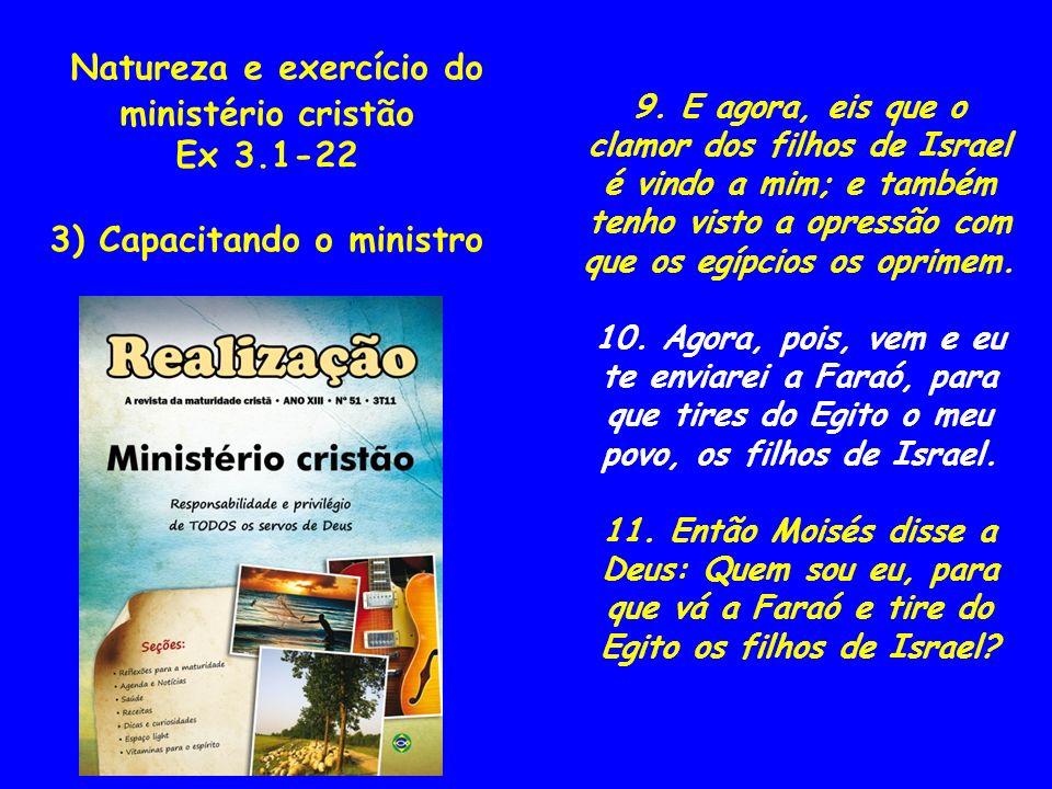 Natureza e exercício do ministério cristão Ex 3.1-22 3) Capacitando o ministro 9. E agora, eis que o clamor dos filhos de Israel é vindo a mim; e tamb