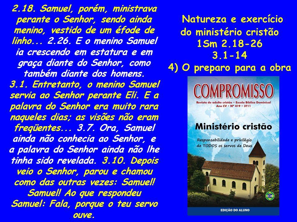 Natureza e exercício do ministério cristão 1Sm 2.18-26 3.1-14 4) O preparo para a obra 2.18. Samuel, porém, ministrava perante o Senhor, sendo ainda m