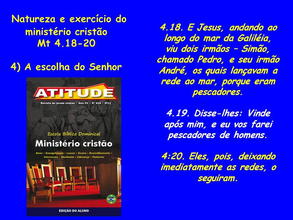 Natureza e exercício do ministério cristão Mt 4.18-20 4) A escolha do Senhor 4.18. E Jesus, andando ao longo do mar da Galiléia, viu dois irmãos – Sim