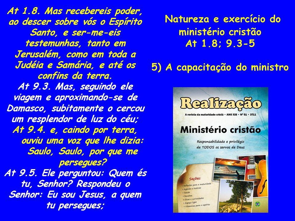 Natureza e exercício do ministério cristão At 1.8; 9.3-5 5) A capacitação do ministro At 1.8. Mas recebereis poder, ao descer sobre vós o Espírito San