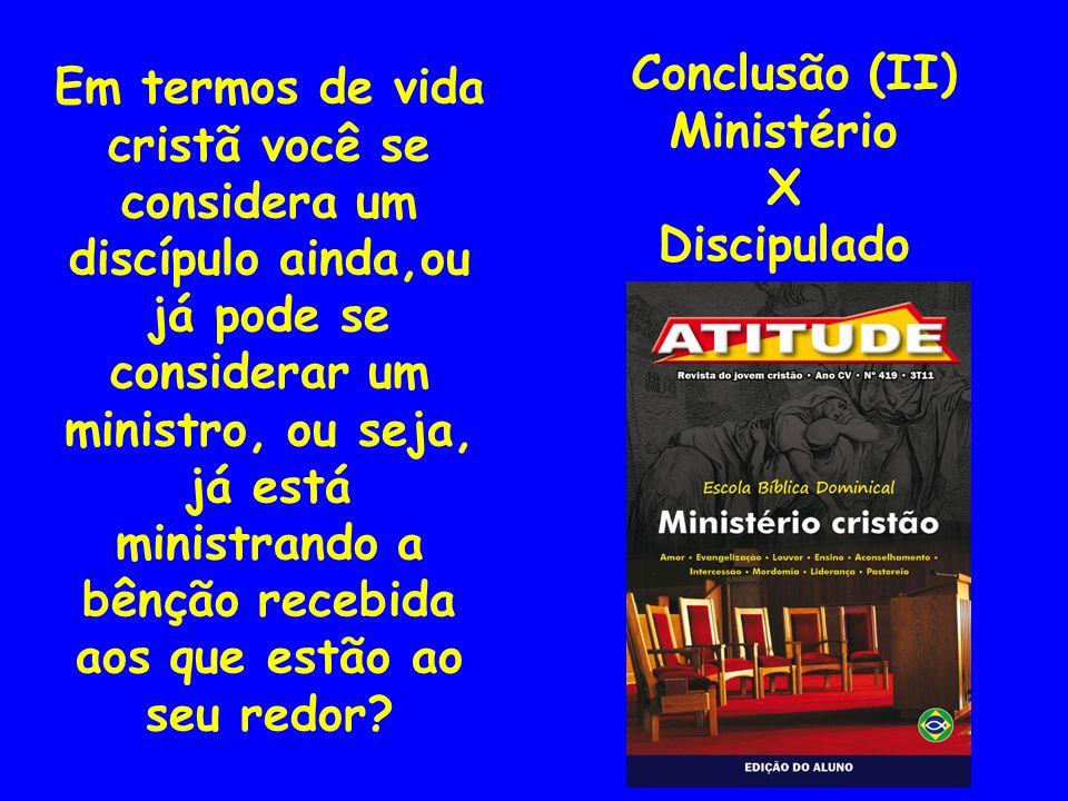 Conclusão (II) Ministério X Discipulado Em termos de vida cristã você se considera um discípulo ainda,ou já pode se considerar um ministro, ou seja, j