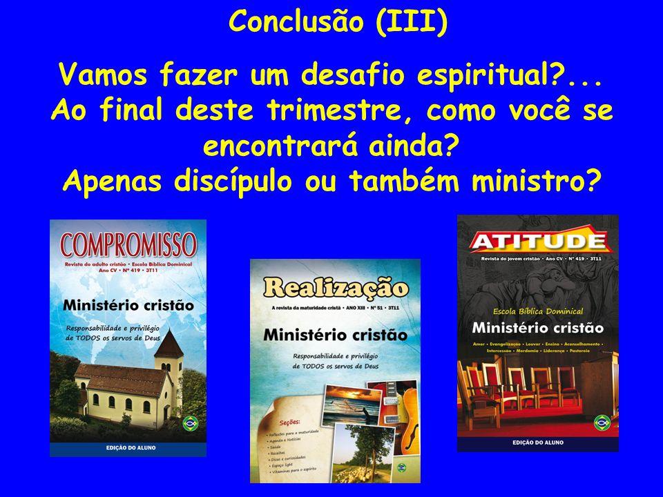 Conclusão (III) Vamos fazer um desafio espiritual?... Ao final deste trimestre, como você se encontrará ainda? Apenas discípulo ou também ministro?