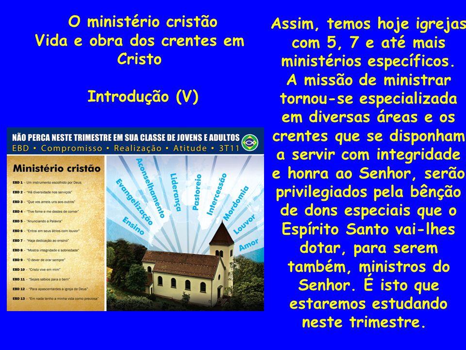 Assim, temos hoje igrejas com 5, 7 e até mais ministérios específicos. A missão de ministrar tornou-se especializada em diversas áreas e os crentes qu