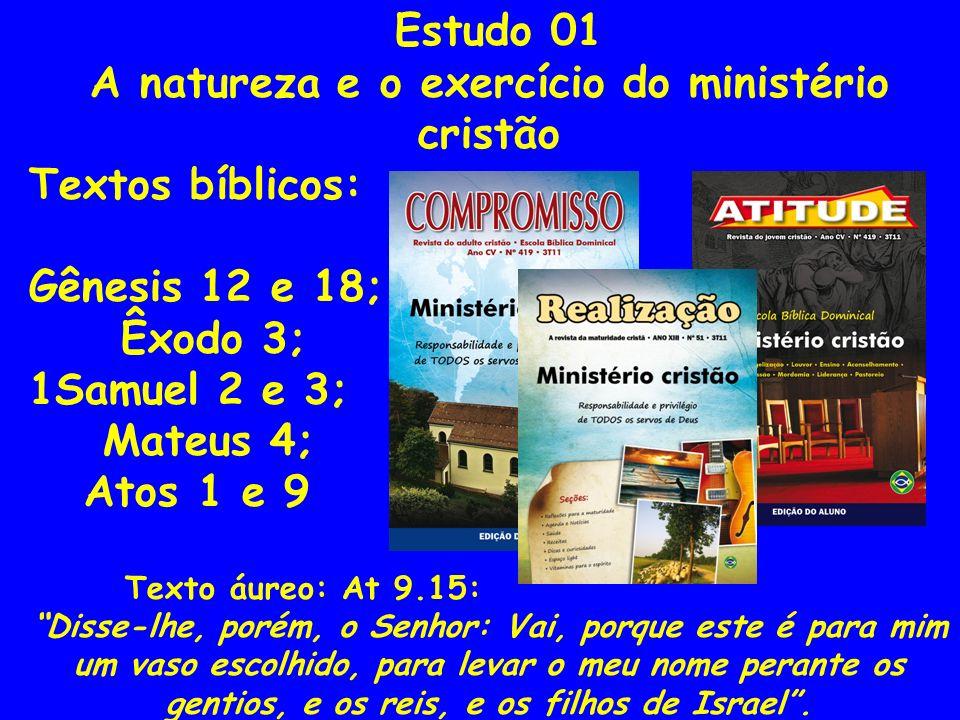 Estudo 01 A natureza e o exercício do ministério cristão Textos bíblicos: Gênesis 12 e 18; Êxodo 3; 1Samuel 2 e 3; Mateus 4; Atos 1 e 9 Texto áureo: A