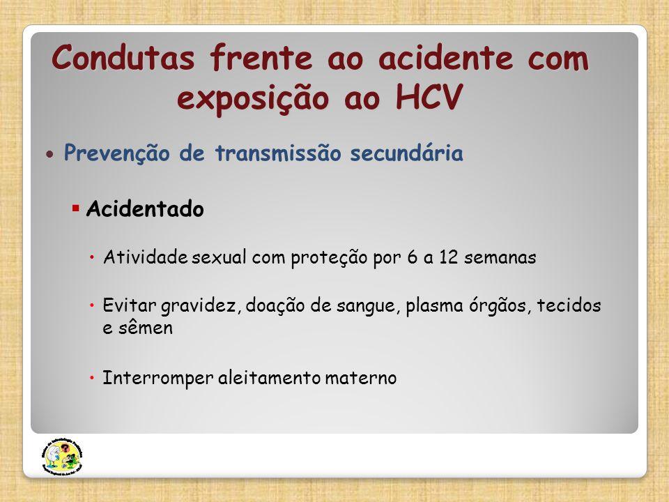 Condutas frente ao acidente com exposição ao HCV Prevenção de transmissão secundária Acidentado Atividade sexual com proteção por 6 a 12 semanas Evita