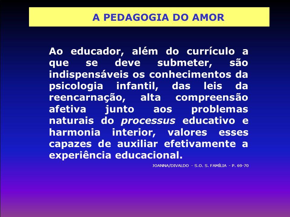 A PEDAGOGIA DO AMOR Ao educador, além do currículo a que se deve submeter, são indispensáveis os conhecimentos da psicologia infantil, das leis da ree