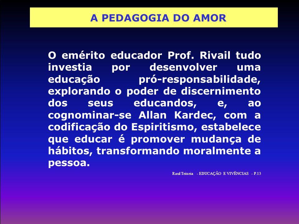 A PEDAGOGIA DO AMOR O emérito educador Prof. Rivail tudo investia por desenvolver uma educação pró-responsabilidade, explorando o poder de discernimen