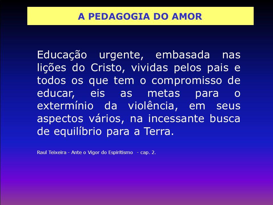 A PEDAGOGIA DO AMOR Educação urgente, embasada nas lições do Cristo, vividas pelos pais e todos os que tem o compromisso de educar, eis as metas para