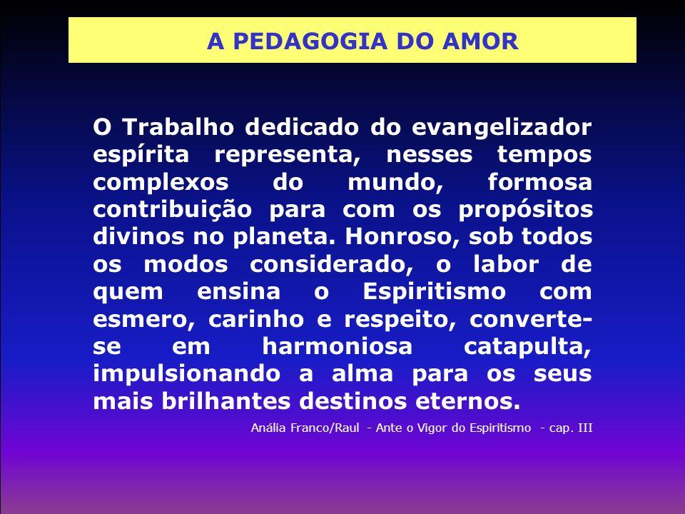 A PEDAGOGIA DO AMOR O Trabalho dedicado do evangelizador espírita representa, nesses tempos complexos do mundo, formosa contribuição para com os propó