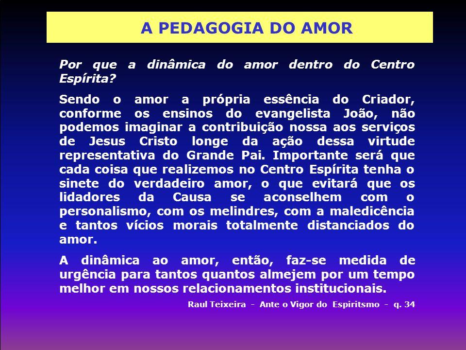A PEDAGOGIA DO AMOR Por que a dinâmica do amor dentro do Centro Espírita? Sendo o amor a própria essência do Criador, conforme os ensinos do evangelis