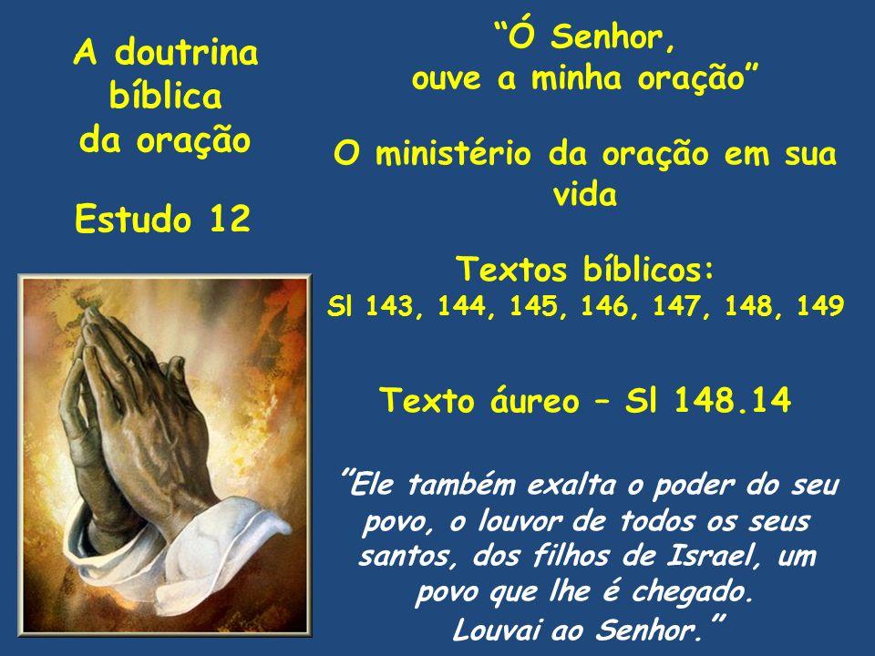 A doutrina bíblica da oração Estudo 12 Ó Senhor, ouve a minha oração O ministério da oração em sua vida Textos bíblicos: Sl 143, 144, 145, 146, 147, 1