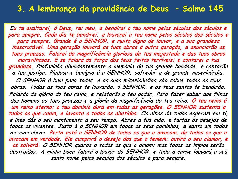3. A lembrança da providência de Deus – Salmo 145 Eu te exaltarei, ó Deus, rei meu, e bendirei o teu nome pelos séculos dos séculos e para sempre. Cad