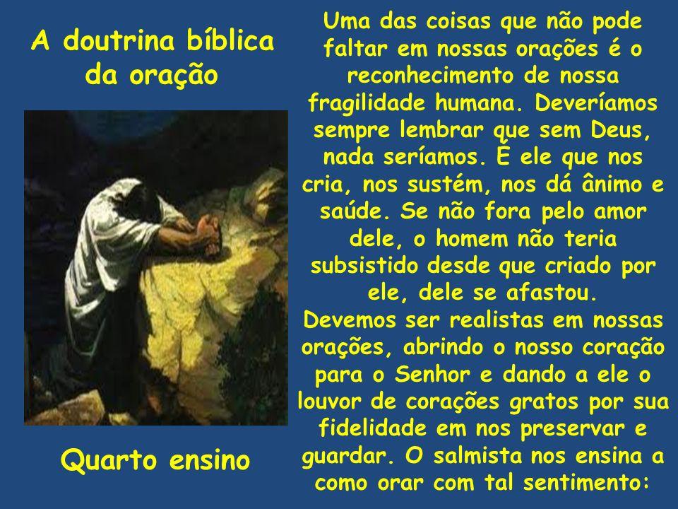 A doutrina bíblica da oração Quarto ensino Uma das coisas que não pode faltar em nossas orações é o reconhecimento de nossa fragilidade humana. Deverí