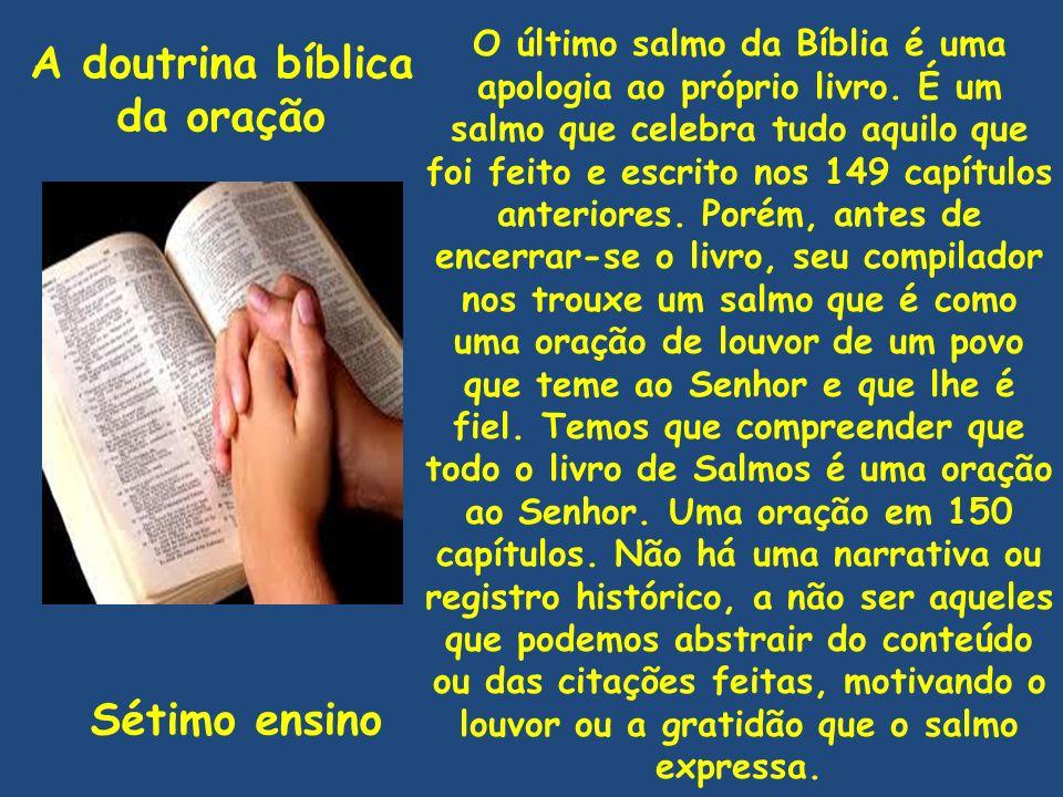 A doutrina bíblica da oração Sétimo ensino O último salmo da Bíblia é uma apologia ao próprio livro. É um salmo que celebra tudo aquilo que foi feito
