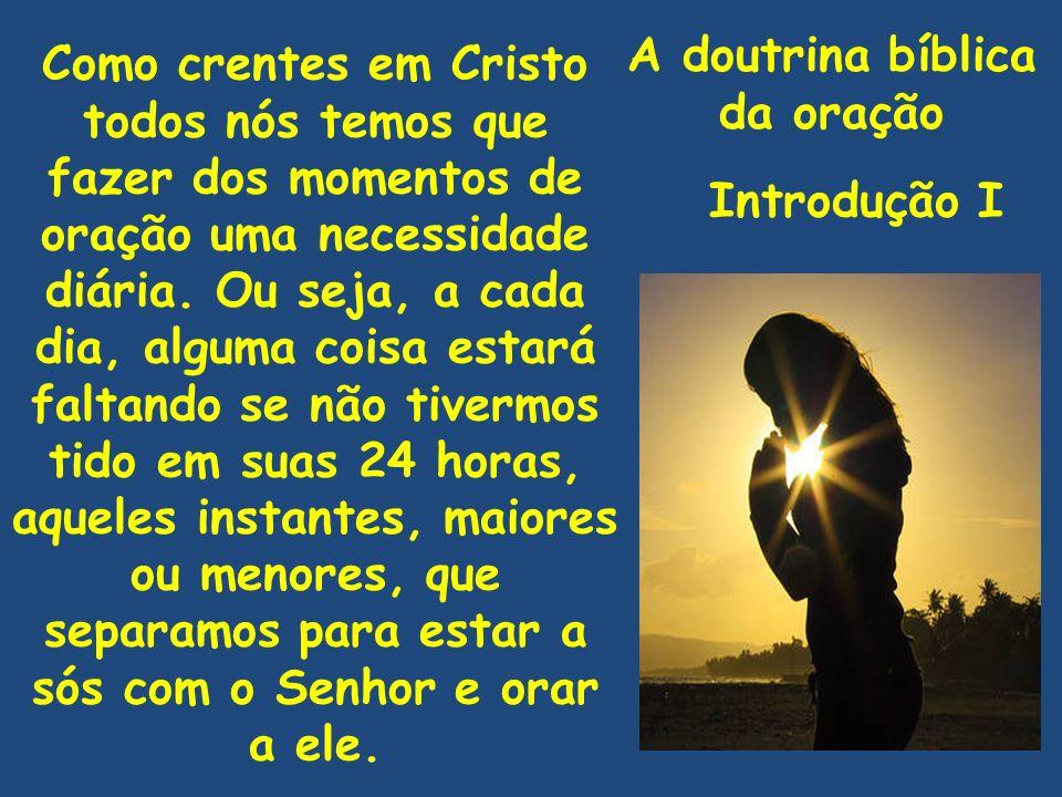 A doutrina bíblica da oração Introdução I Como crentes em Cristo todos nós temos que fazer dos momentos de oração uma necessidade diária. Ou seja, a c