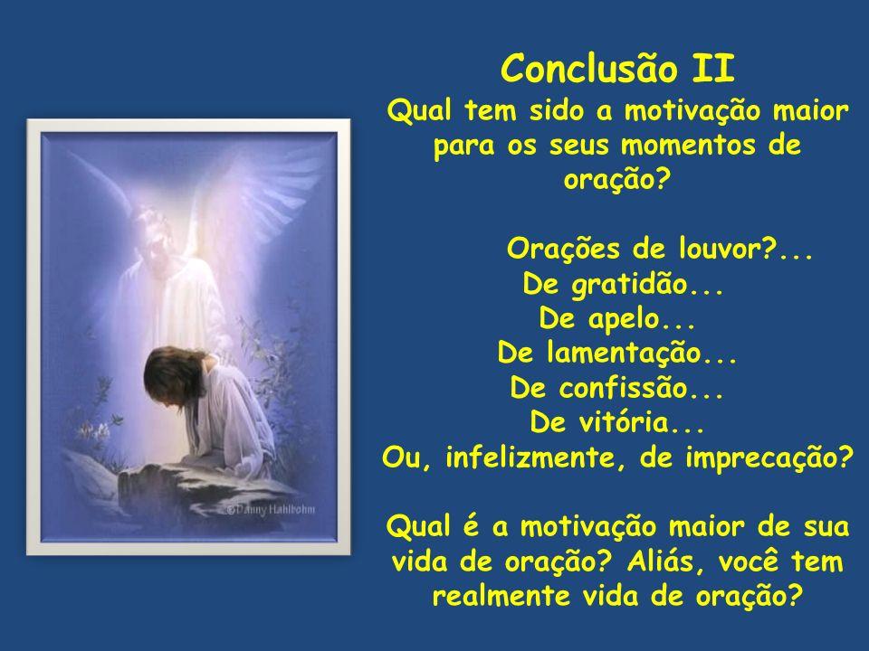 Conclusão II Qual tem sido a motivação maior para os seus momentos de oração? Orações de louvor?... De gratidão... De apelo... De lamentação... De con