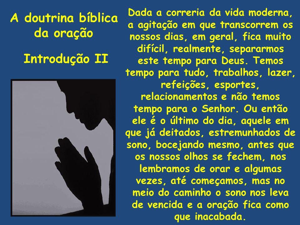 A doutrina bíblica da oração Introdução II Dada a correria da vida moderna, a agitação em que transcorrem os nossos dias, em geral, fica muito difícil