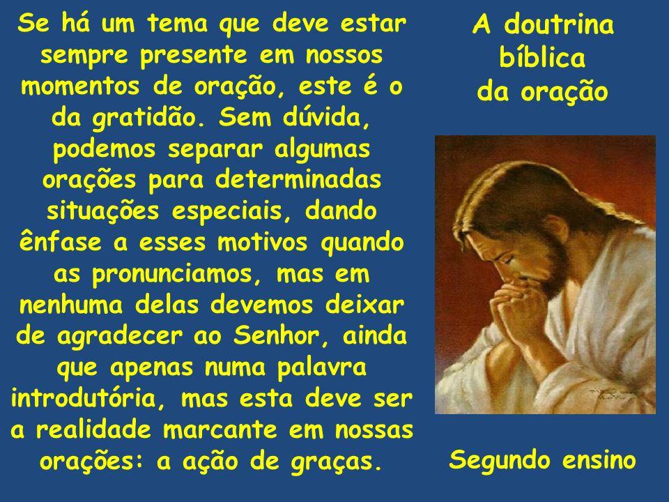 A doutrina bíblica da oração Se há um tema que deve estar sempre presente em nossos momentos de oração, este é o da gratidão. Sem dúvida, podemos sepa