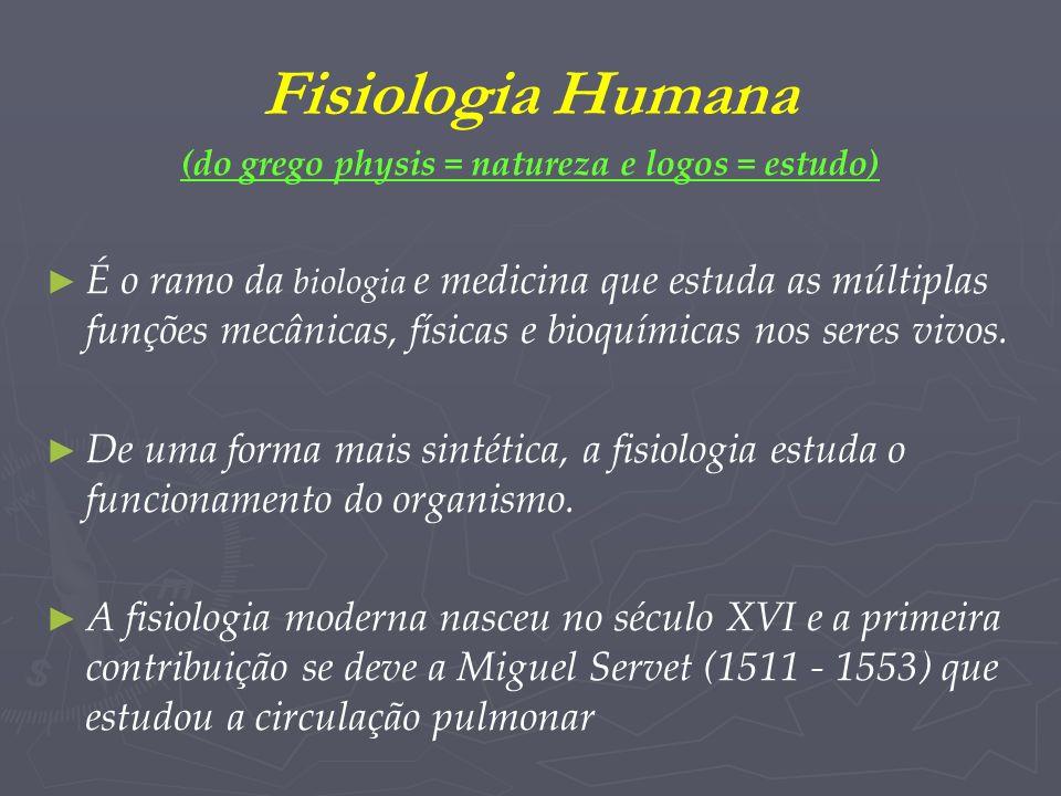 Fisiologia Humana (do grego physis = natureza e logos = estudo) É o ramo da biologia e medicina que estuda as múltiplas funções mecânicas, físicas e b