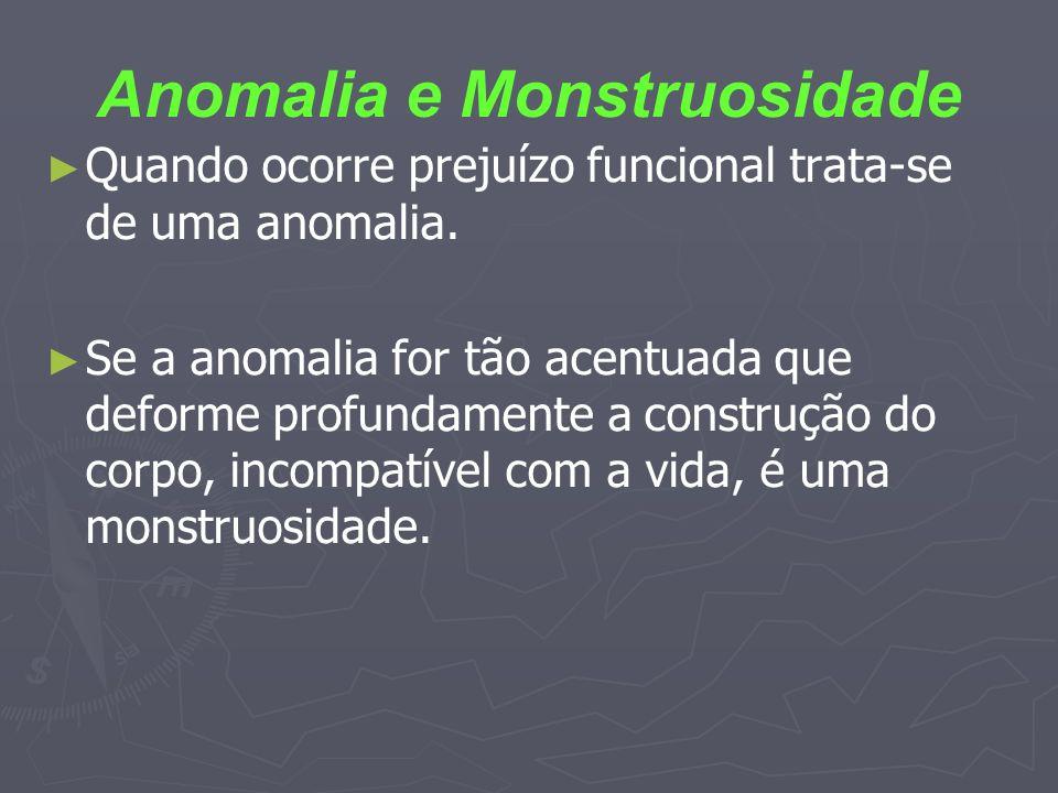 Anomalia e Monstruosidade Quando ocorre prejuízo funcional trata-se de uma anomalia. Se a anomalia for tão acentuada que deforme profundamente a const