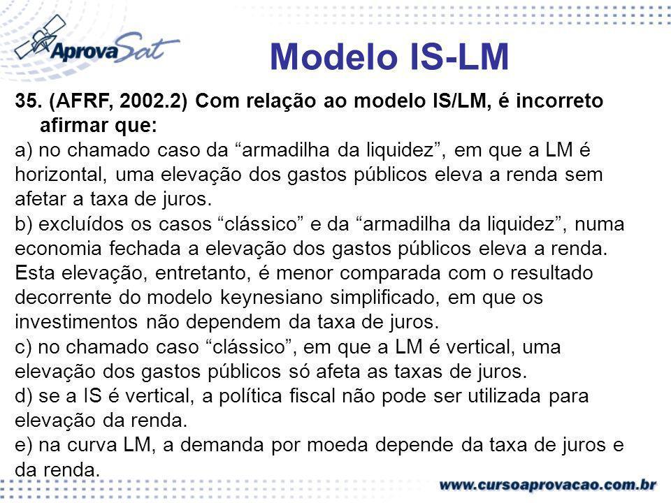 Modelo IS-LM 35. (AFRF, 2002.2) Com relação ao modelo IS/LM, é incorreto afirmar que: a) no chamado caso da armadilha da liquidez, em que a LM é horiz