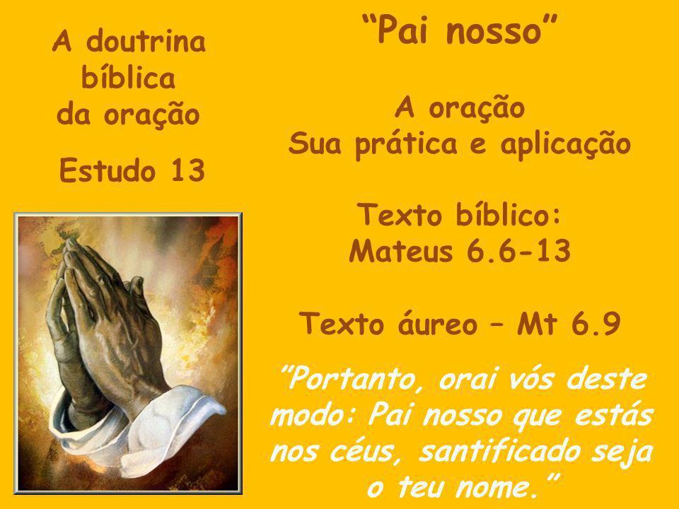 A doutrina bíblica da oração Estudo 13 Pai nosso A oração Sua prática e aplicação Texto bíblico: Mateus 6.6-13 Texto áureo – Mt 6.9 Portanto, orai vós