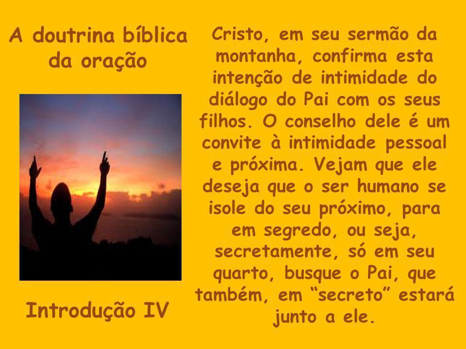 A doutrina bíblica da oração Introdução IV Cristo, em seu sermão da montanha, confirma esta intenção de intimidade do diálogo do Pai com os seus filhos.