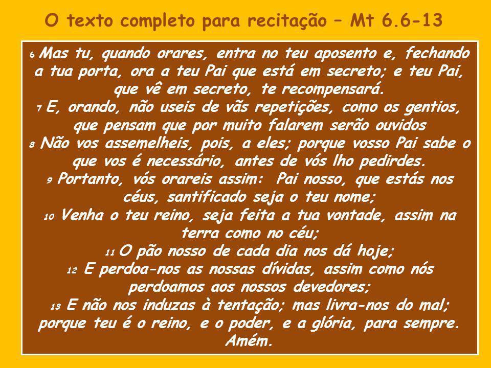 O texto completo para recitação – Mt 6.6-13 6 Mas tu, quando orares, entra no teu aposento e, fechando a tua porta, ora a teu Pai que está em secreto; e teu Pai, que vê em secreto, te recompensará.