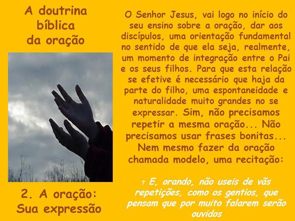 A doutrina bíblica da oração 2. A oração: Sua expressão O Senhor Jesus, vai logo no início do seu ensino sobre a oração, dar aos discípulos, uma orien