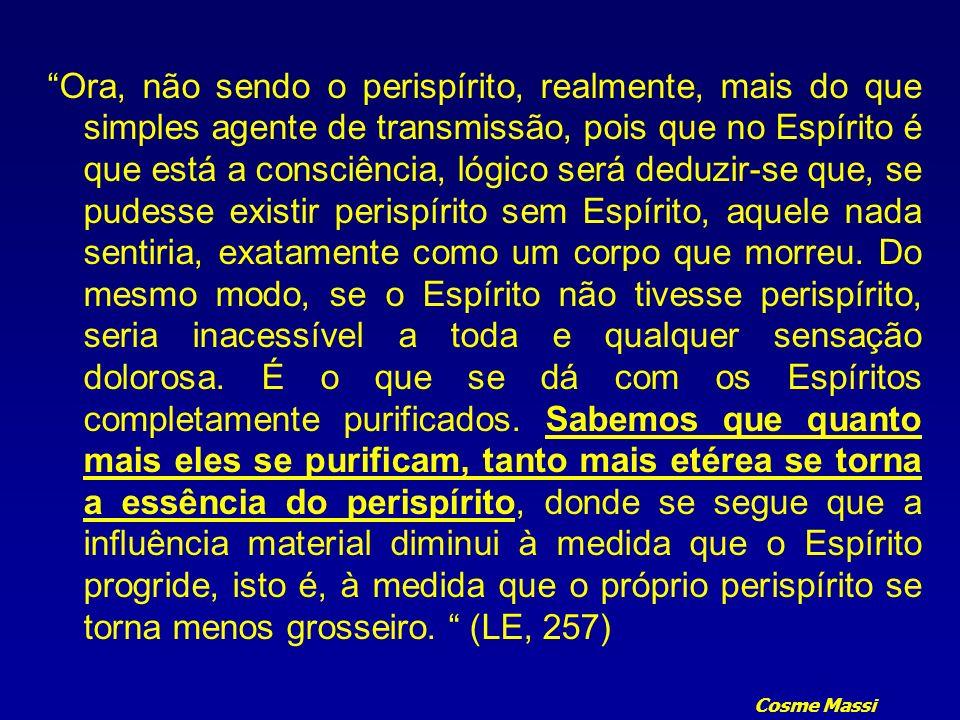 Cosme Massi Ora, não sendo o perispírito, realmente, mais do que simples agente de transmissão, pois que no Espírito é que está a consciência, lógico