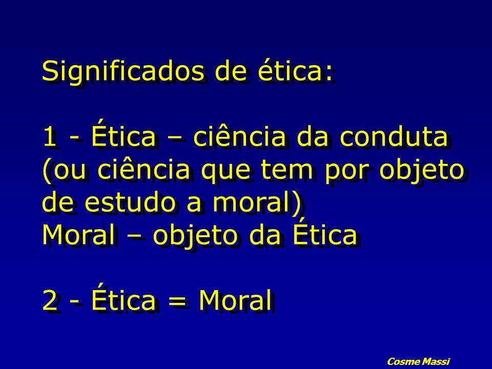Cosme Massi Significados de ética: 1 - Ética – ciência da conduta (ou ciência que tem por objeto de estudo a moral) Moral – objeto da Ética 2 - Ética