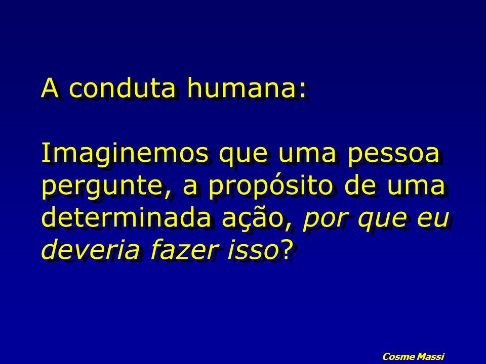 Cosme Massi A conduta humana: Imaginemos que uma pessoa pergunte, a propósito de uma determinada ação, por que eu deveria fazer isso?