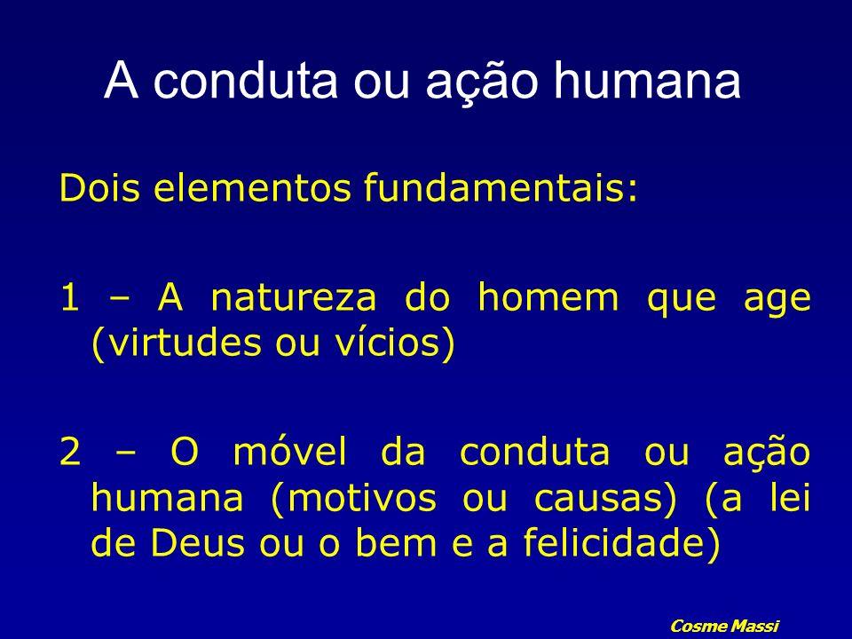 Cosme Massi A conduta ou ação humana Dois elementos fundamentais: 1 – A natureza do homem que age (virtudes ou vícios) 2 – O móvel da conduta ou ação
