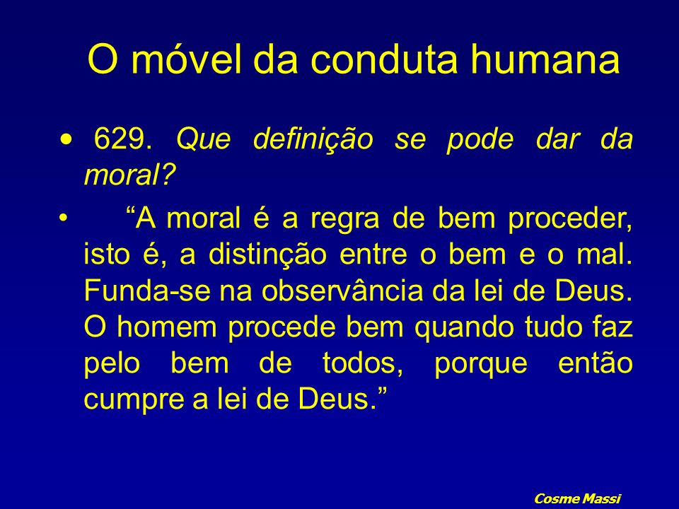 Cosme Massi 629. Que definição se pode dar da moral? A moral é a regra de bem proceder, isto é, a distinção entre o bem e o mal. Funda-se na observânc