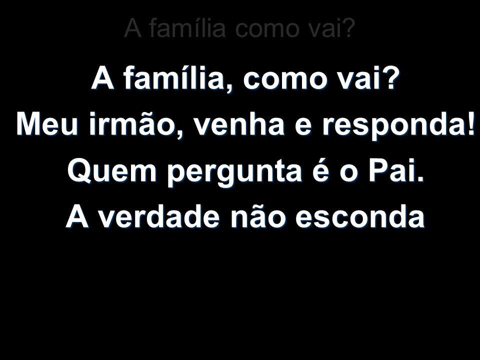 A família, como vai? Meu irmão, venha e responda! Quem pergunta é o Pai. A verdade não esconda A família como vai?