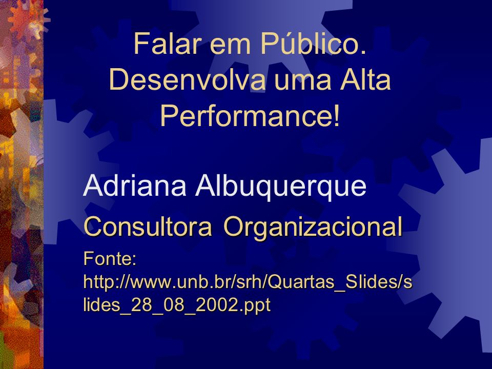 Falar em Público. Desenvolva uma Alta Performance! Adriana Albuquerque Consultora Organizacional Fonte: http://www.unb.br/srh/Quartas_Slides/s lides_2