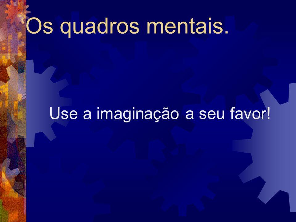 Os quadros mentais. Use a imaginação a seu favor!
