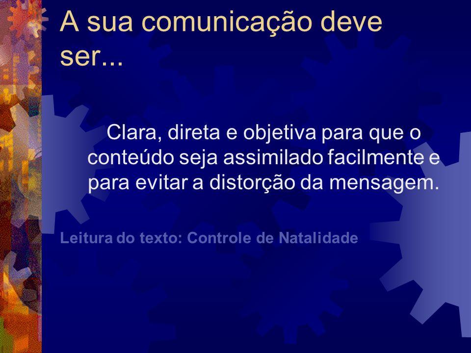 A sua comunicação deve ser... Clara, direta e objetiva para que o conteúdo seja assimilado facilmente e para evitar a distorção da mensagem. Leitura d