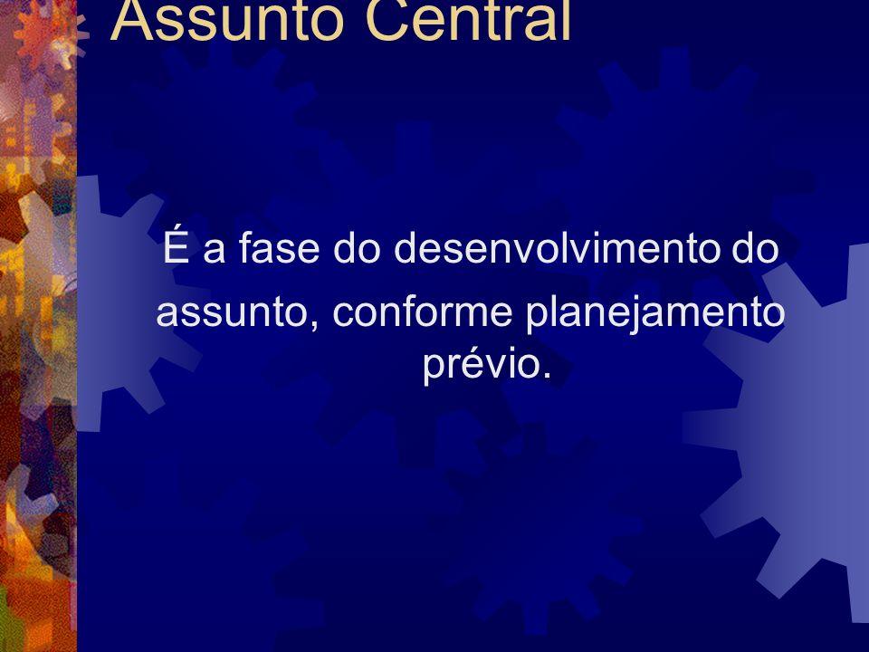 Assunto Central É a fase do desenvolvimento do assunto, conforme planejamento prévio.