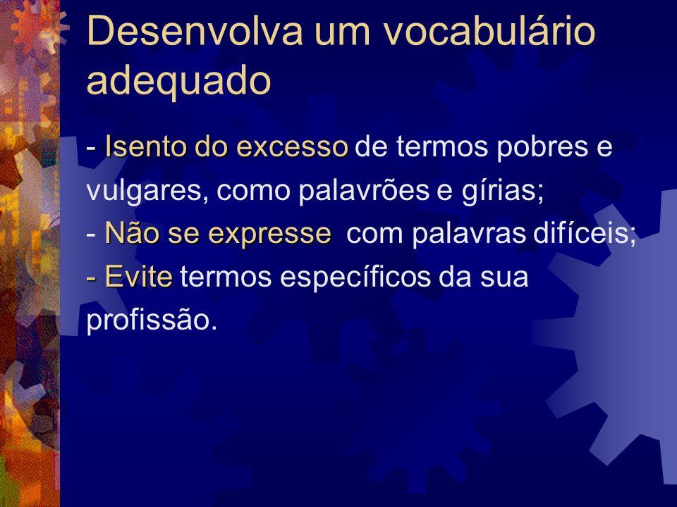 Desenvolva um vocabulário adequado - Isento do excesso - Isento do excesso de termos pobres e vulgares, como palavrões e gírias; Não se expresse - Não