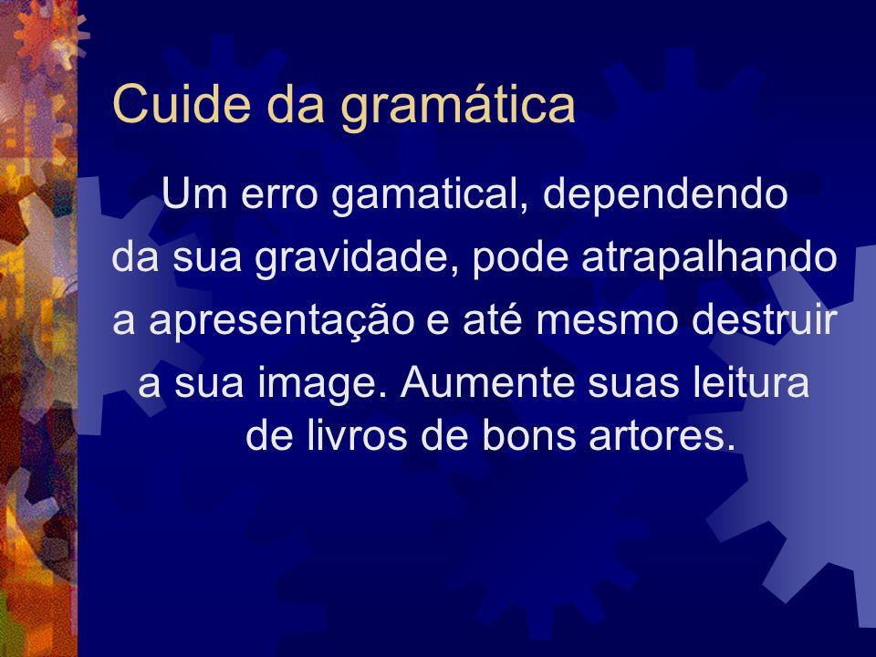 Cuide da gramática Um erro gamatical, dependendo da sua gravidade, pode atrapalhando a apresentação e até mesmo destruir a sua image. Aumente suas lei