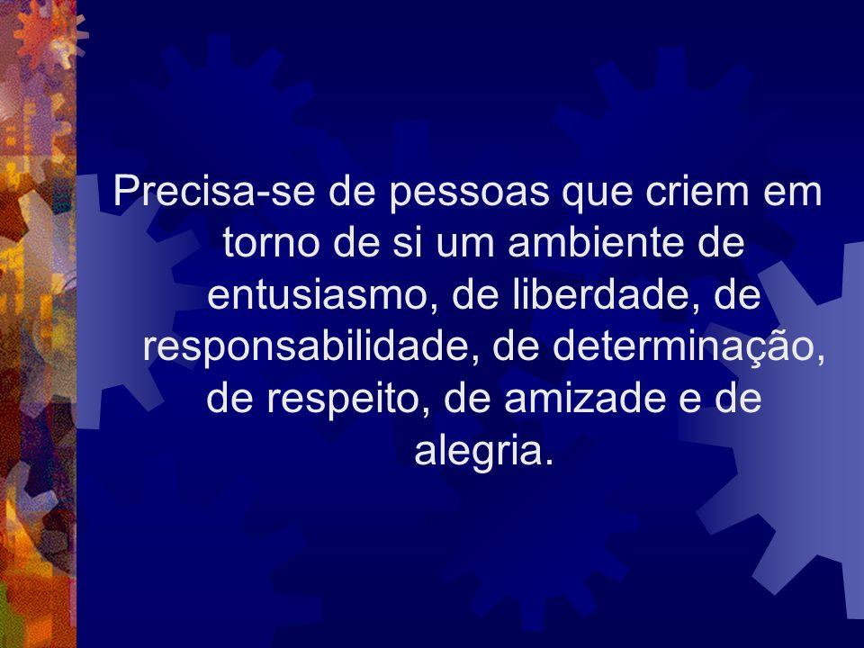 Precisa-se de pessoas que criem em torno de si um ambiente de entusiasmo, de liberdade, de responsabilidade, de determinação, de respeito, de amizade